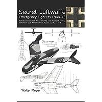 Secret Luftwaffe Emergency Fighters 1944-45: Blohm & Voss P.212, Focke-Wulf Ta 183, Heinkel P.1078, Junkers EF.128, Messerschmitt P.1101, P.1106, P.1110 and P.1111