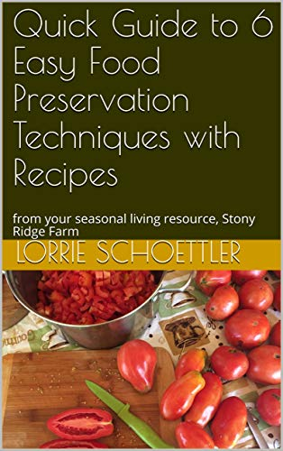 Quick Guide to 6 Easy Food Preservation Techniques with Recipes: from your seasonal living resource, Stony Ridge Farm (Garden and Kitchen Quick Guides Book 1) by Lorrie Schoettler