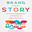 Brand, Meet Story: How to Create Engaging Content to Win Business and Influence Your Audience Audiobook by Heather Pemberton Levy Narrated by Karen Saltus