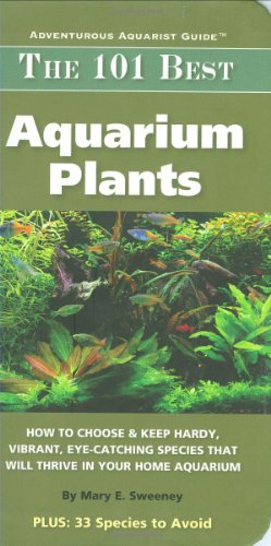 The 101 Best Aquarium Plants: How to Choose Hardy, Vibrant, Eye-Catching Species That Will Thrive in Your Home Aquarium (Adventurous Aquarist Guide)