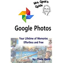 Google Photos Color Edition: Your Lifetime of Memories, Effortless and Free (Mrs. Geeks Guides) (Volume 3)