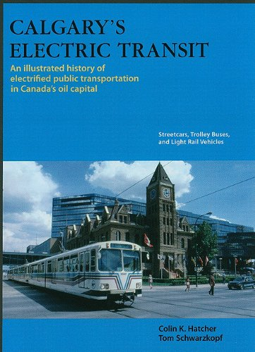 Calgary's Electric Transit: An Illustrated History of Electrified Public Transportation in Canada's Oil Capital: Streetcars, Trolley Buses, and Li
