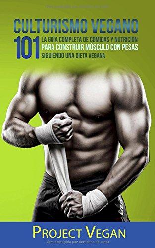 Culturismo Vegano 101: La Guia Completa de Comidas Y Nutricion Para Construir Musculo con Pesas Siguiendo Una Dieta Vegana  Project Vegan (Spanish Edition) [ProjectVegan] (Tapa Blanda)