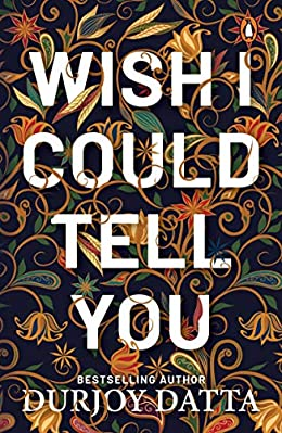 Wish I Could Tell You by Durjoy Datta
