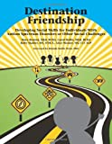Destination Friendship : Developing Social Skills for Individuals with Autism Spectrum Disorders or Other Social Challenges, Benton, Mary and Hollis, Carol, 1934575909