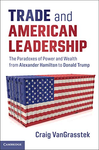 Trade And American Leadership  The Paradoxes Of Power And Wealth From Alexander Hamilton To Donald Trump  English Edition