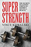 Super Strength: The Secret to Gaining Strength – Without Moving a Muscle (The Bigger Leaner Stronger Muscle Series Book 4)