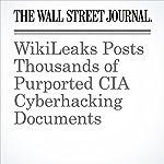 WikiLeaks Posts Thousands of Purported CIA Cyberhacking Documents   Shane Harris,Paul Sonne