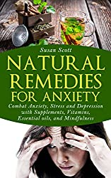 Natural Remedies For Anxiety: Combat Anxiety, Stress and Depression with Supplements, Vitamins, Essential Oils, and Mindfulness