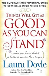 Things Will Get as Good as You Can Stand: (When You Learn That It Is Better to Receive Than to Give): The Superwoman's Practical Guide to Getting as ... Guide to Getting as Much as She Gives by Doyle, Laura (2004) Paperback