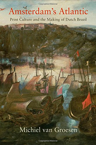 Amsterdam's Atlantic: Print Culture and the Making of Dutch Brazil (The Early Modern Americas)
