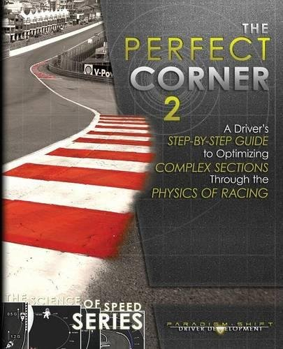 The Perfect Corner 2: A Driver's Step-by-Step Guide to Optimizing Complex Sections Through the Physics of Racing (The Science of Speed Series) (Volume 3)