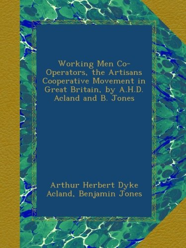 Download Working Men Co-Operators, the Artisans Cooperative Movement in Great Britain, by A.H.D. Acland and B. Jones PDF