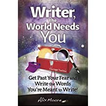 Writer, the World Needs You: Get Past Fear and Write  the Words Your're Meant to Write