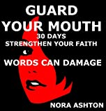 GUARD YOUR MOUTH: 30 Days: Strengthen Your Faith Words Can Damage