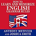 How to Learn and Memorize English Grammar Rules: Using a Memory Palace Network Specifically Designed for the English Language, Magnetic Memory Series Audiobook by Anthony Metivier, Joshua Smith Narrated by Christopher Kennedy
