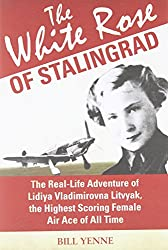 The White Rose of Stalingrad: The Real-Life Adventure of Lidiya Vladimirovna Litvyak, the Highest Scoring Female Air Ace of All Time (General Aviation)