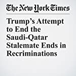Trump's Attempt to End the Saudi-Qatar Stalemate Ends in Recriminations | Declan Walsh