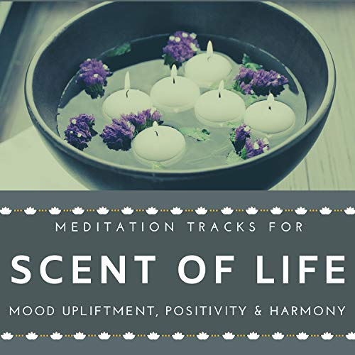 Scent Of Life - Meditation Tracks For Mood Upliftment, Positivity & Harmony