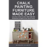 Chalk Painting Furniture Made Easy: Learn How to Paint Furniture With Chalk Paint And Become An Expert In Less Than 24 Hours!