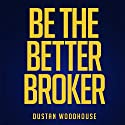 Be the Better Broker, Volume 1: So You Want to Be a Broker? Audiobook by Dustan Woodhouse Narrated by Sean Pratt