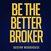 Be the Better Broker, Volume 1: So You Want to Be a Broker? | Dustan Woodhouse