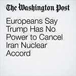 Europeans Say Trump Has No Power to Cancel Iran Nuclear Accord | Michael Birnbaum,Griff Witte