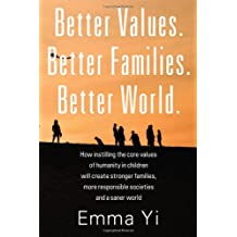 Better Values. Better Families. Better World.: How instilling the core values of humanity in children will create...