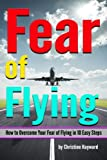 Fear of Flying: How to Overcome Your Fear of Flying in 10 Easy Steps