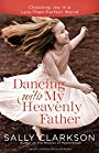Dancing with My Heavenly Father: Choosing Joy in a Less-Than-Perfect World