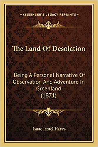 The Land Of Desolation Being A Personal Narrative Of Observation And Adventure In Greenland 1871 Amazon Co Uk Hayes Isaac Israel 9781165801886 Books
