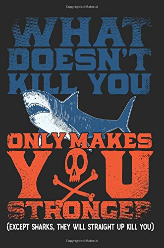 What Doesn't Kill You Only Makes You Stronger: (Except Sharks, They Will Straight up Kill You), Journals To Write In, 6 x 9, 108 Lined Pages (diary, notebook, journal) pdf epub