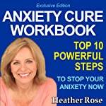 Anxiety Workbook: Top 10 Powerful Steps How to Stop Your Anxiety Now: Exclusive Edition (The Depression and Anxiety Self Help Cure) | Heather Rose