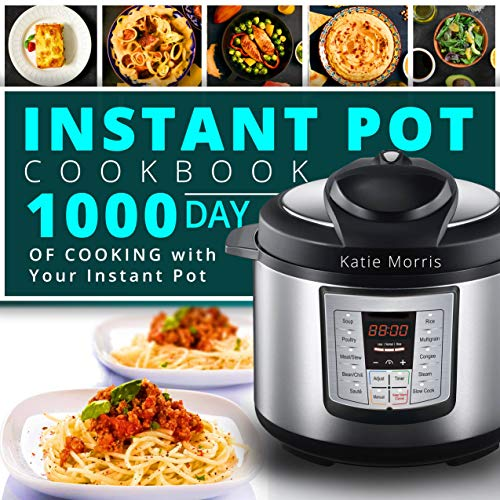 Instant Pot Cookbook: 1000 Day Of Cooking with Your Instant Pot: Instant Pot Cookbook: Instant Pot Cookbook For Beginners: Pressure Cooker Cookbook: Instant Pot Mini by Katie Morris