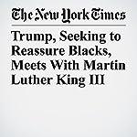 Trump, Seeking to Reassure Blacks, Meets With Martin Luther King III | Julie Hirschfeld Davis