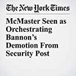 McMaster Seen as Orchestrating Bannon's Demotion From Security Post | Peter Baker,Maggie Haberman,Glenn Thrush
