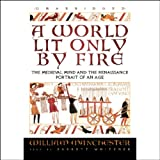 World Lit Only by Fire, A: The Medieval Mind and the Renaissance: Portrait of an Age by William Manchester front cover