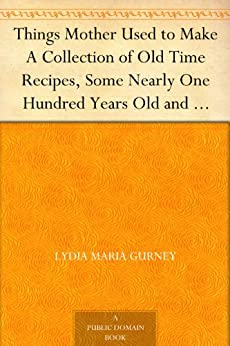 Things Mother Used to Make A Collection of Old Time Recipes, Some Nearly One Hundred Years Old and Never Published Before by [Gurney, Lydia Maria]