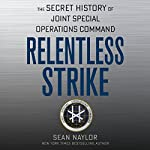 Relentless Strike: The Secret History of Joint Special Operations Command | Sean Naylor
