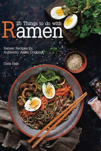 Books : 25 Things to do with Ramen: Ramen Recipes for Authentic Asian Cooking