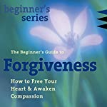 The Beginner's Guide to Forgiveness: How to Free Your Heart and Awaken Compassion | Jack Kornfield