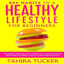Key Habits to a Healthy Lifestyle for Beginners: A Simple Guide to Healthy Lifestyle Habits Audiobook by Tahira Tucker Narrated by Antonia Wainscott