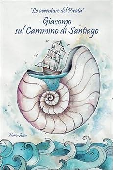 Giacomo sul cammino di Santiago: Le avventure del pirata: Volume 1 (Le avventure del pirata Giacomo)