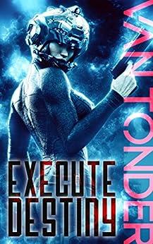 Execute Destiny: Dark Dystopian Science Fiction (The Phoenix Code Book 3) by [van Tonder, Ronel]