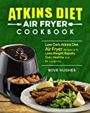 Atkins Diet Air Fryer Cookbook: Low Carb Atkins Diet Air Fryer Recipes to To Lose Weight Rapidly, Stay Healthy and Be Longevity