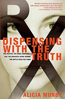 Dispensing with the Truth: The Victims, the Drug Companies, and the Dramatic Story Behind the Battle over Fen-Phen by [Mundy, Alicia]