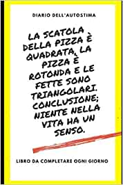 La scatola della pizza è quadrata, la pizza è rotonda e le fette sono triangolari. Conclusione; niente nella vita ha un senso.: Diario dell'autostima ... gratitudine autostima (DIARIO AUTOSTIMA)