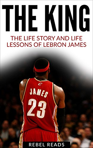 LeBron James: The King: The Life Story and Life Lessons of LeBron (RebelReads Book 2)