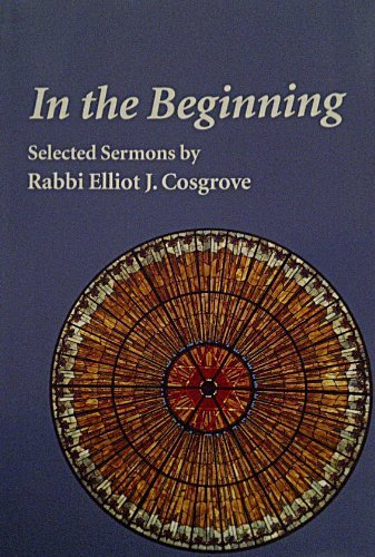In The Beginning: Selected Sermons by Rabbi Elliot J. Cosgrove