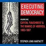 Executing Democracy: Volume One: Capital Punishment & the Making of America, 1683-1807 (Rhetoric & Public Affairs) | Stephen John Hartnett